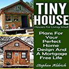 Tiny House: Houses for Living Small: Plans for Your Perfect Home Design and a Mortgage Free Life Hörbuch von Stephen Aldrich Gesprochen von: Peter Reed