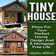 Tiny House: Houses for Living Small: Plans for Your Perfect Home Design and a Mortgage Free Life Audiobook by Stephen Aldrich Narrated by Peter Reed