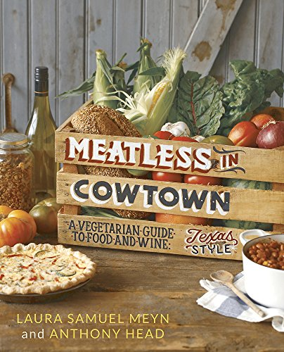 Meatless in Cowtown: A Vegetarian Guide to Food and Wine, Texas-Style by Laura Samuel Meyn