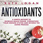 Antioxidants: A Simple Method to Increase Brain Power, Strengthen Your Immune System and Reverse the Aging Process | Ruth Logan