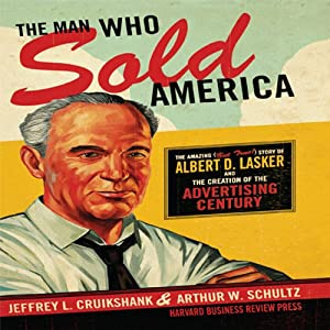 The Man Who Sold America: The Amazing but True Story of Albert D. Lasker and the Creation of the Advertising Century | [Jeffrey L. Cruikshank, Arthur W. Schultz]