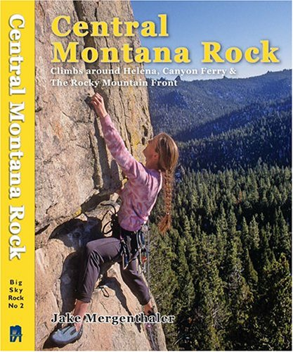 Central Montana Rock: Climbs Around Helena, Canyon Ferry & the Rocky Mountain Front (Big Sky Rock)