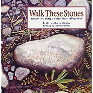 Walk These Stones: Encounters Along a Costa Rican Village Road Leslie Hawthorne Klingler