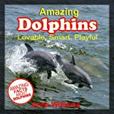 AMAZING DOLPHINS: A Childrens Book About Dolphins and their Amazing Facts, Figures, Pictures and Photos