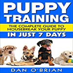 Puppy Training: The Complete Guide to Housebreak Your Puppy in Just 7 Days | Dan O'Brian