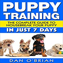 Puppy Training: The Complete Guide to Housebreak Your Puppy in Just 7 Days Audiobook by Dan O'Brian Narrated by Kevin Theis