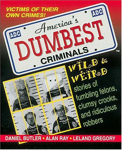 America's Dumbest Criminals: Wild and Weird Stories of Fumbling Felons, Clumsy Crooks, and Ridiculous Robbers PDF