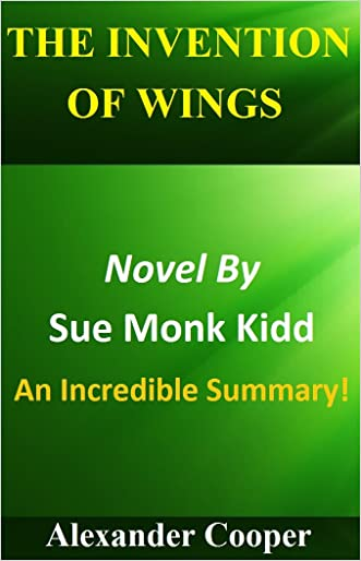 The Invention Of Wings: Novel By Sue Monk Kidd --- An Incredible Summary! (The Invention Of Wings: An Incredible Summary-- Paperback, Summary, Audible, Novel, Audiobook) written by Alexander Cooper