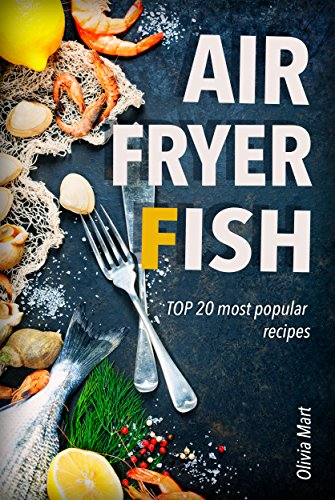 Air Fryer Fish: TOP 20 most popular recipes in one cookbook by Olivia Mart