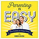 Parenting Is Easy: Youre Probably Just Doing It Wrong