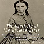 The Captivity of the Oatman Girls: The History of the Young Sisters Who Were Abducted by Native Americans in the 1850s    Charles River Editors