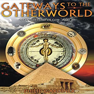 Gateways to the Otherworld: Quantum Mind of God, Part 2 | [Philip Gardiner]