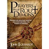 Prayers That Rout Demons: Prayers for Defeating Demons and Overthrowing the Powers of Darkness ~ John Eckhardt