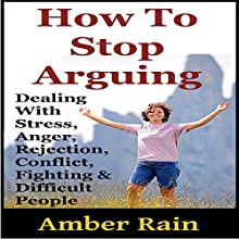 How to Stop Arguing: Dealing with Stress, Anger, Rejection, Conflict, Fighting, and Difficult People (       UNABRIDGED) by Amber Rain Narrated by JC Anonymous