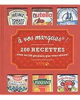 A VOS MARQUES ! 200 RECETTES AVEC LES 100 PRODUITS QUE VOUS AIMEZ!