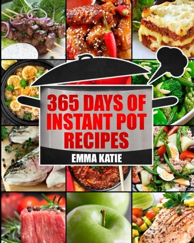 Instant Pot: 365 Days of Instant Pot Recipes (Fast and Slow, Slow Cooking, Chicken, Crock Pot, Instant Pot, Electric Pressure Cooker, Vegan, Paleo, Dinner, Breakfast, Lunch, Fast Snack, Healthy Meals) by Emma Katie