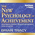 The New Psychology of Achievement: Breakthrough Strategies for Success and Happiness in the 21st Century  by Brian Tracy Narrated by Brian Tracy
