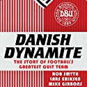 Danish Dynamite: The Story of Football's Greatest Cult Team Hörbuch von Lars Eriksen, Mike Gibbons, Rob Smyth Gesprochen von: Derek Le Page