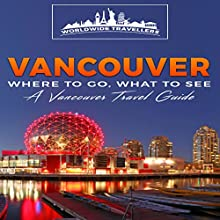 Vancouver: Where to Go, What to See: A Vancouver Travel Guide Audiobook by  Worldwide Travellers Narrated by Paul Gewuerz
