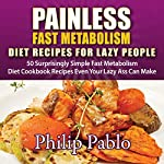 Painless Fast Metabolism Diet Recipes for Lazy People: 50 Surprisingly Simple Fast Metabolism Diet Cookbook Recipes Even Your Lazy Ass Can Cook | Phillip Pablo