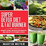 Super Detox Diet & Fat Burner: Remove Toxins, Increase Metabolism and Lose Up to 9 Pounds a Week | Martin Meyer