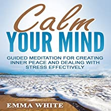 Calm Your Mind: Guided Meditation for Creating Inner Peace and Dealing with Stress Effectively Speech by Emma White Narrated by Jason Kappus