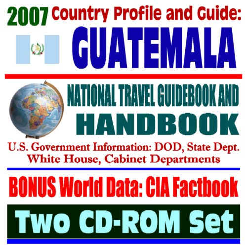 2007 Country Profile and Guide to Guatemala - National Travel Guidebook and Handbook - 1954 Coup, CAFTA, Business, USAID, Trade, Agriculture (Two CD-ROM Set)