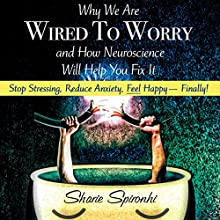 Why We Are Wired to Worry and How Neuroscience Will Help You Fix It (       UNABRIDGED) by Sharie Spironhi Narrated by Sharie Spironhi