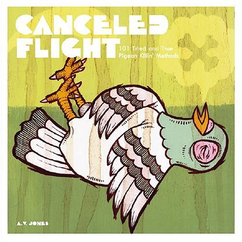 Image for Canceled Flight: 101 Tried and True Pigeon Killin' Methods