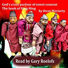 God's Crazy Parlour of Sweet Consent: The Book of Ning-Ning (       UNABRIDGED) by Dean Moriarty Narrated by Gary Roelofs