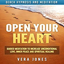 Open Your Heart: Guided Meditation to Increase Unconditional Love, Inner Peace and Spiritual Healing via Beach Hypnosis and Meditation Speech by Vera Jones Narrated by Chloe Rice