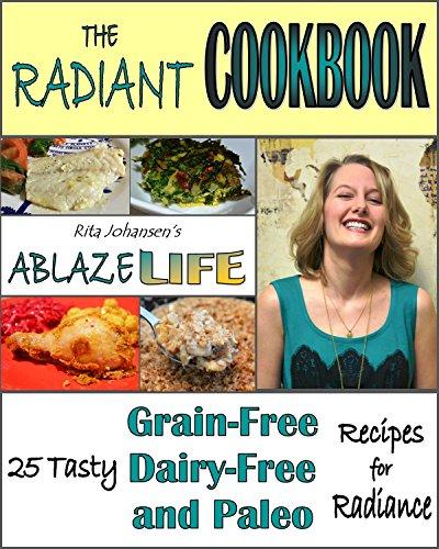 Rita Johansen's Ablaze Life: The Radiant Cookbook, 25 Tasty Grain-Free, Dairy-Free and Paleo Recipes for Radiance by Rita Johansen