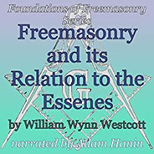 Freemasonry and its Relation to the Essenes: Foundations of Freemasonry Series (       UNABRIDGED) by William Wynn Westcott Narrated by Adam Hanin