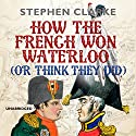 How the French Won Waterloo - or Think They Did Audiobook by Stephen Clarke Narrated by Justin Edwards