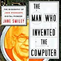 The Man Who Invented the Computer: The Biography of John Atanasoff, Digital Pioneer (       UNABRIDGED) by Jane Smiley Narrated by Kathe Mazur