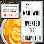 The Man Who Invented the Computer: The Biography of John Atanasoff, Digital Pioneer | Jane Smiley