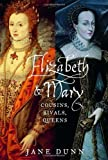 Elizabeth and Mary Cousins, Rivals, Queens by Dunn, Jane [Knopf,2004] (Hardcover)