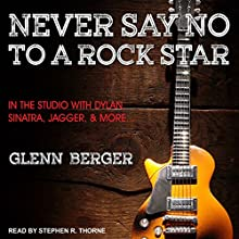 Never Say No to a Rock Star: In the Studio with Dylan, Sinatra, Jagger and More... Audiobook by Glenn Berger Narrated by Stephen R. Thorne
