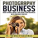 Photography Business: How to Make Money and Grow Your Business with Portrait Parties Audiobook by T. Whitmore Narrated by Derek Botten