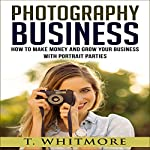 Photography Business: How to Make Money and Grow Your Business with Portrait Parties | T. Whitmore