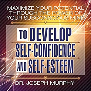 Maximize Your Potential Through the Power of Your Subconscious Mind to Develop Self-Confidence and Self-Esteem Audiobook