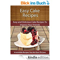 Cake Recipes: Easy and Delicious Cake Recipes To Impress Your Friends (The Easy Recipe) (English Edition)
