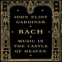 Bach: Music in the Castle of Heaven Hörbuch von John Eliot Gardiner Gesprochen von: Antony Ferguson