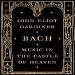 Bach: Music in the Castle of Heaven | John Eliot Gardiner