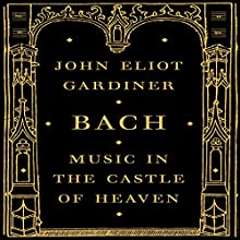Bach: Music in the Castle of Heaven (       UNABRIDGED) by John Eliot Gardiner Narrated by Antony Ferguson