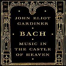 Bach: Music in the Castle of Heaven | Livre audio Auteur(s) : John Eliot Gardiner Narrateur(s) : Antony Ferguson