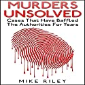 Murders Unsolved: Cases That Have Baffled the Authorities for Years: Murder, Scandals, and Mayhem, Book 3 (       UNABRIDGED) by Mike Riley Narrated by Paul Aulridge