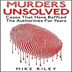 Murders Unsolved: Cases That Have Baffled the Authorities for Years: Murder, Scandals, and Mayhem, Book 3 | Mike Riley