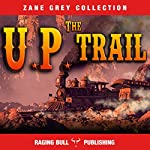 The UP Trail (Annotated): Zane Grey Collection, Book 15 | Zane Grey, Raging Bull Publishing