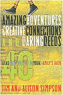 Amazing Adventures, Creative Connections, and Daring Deeds, 40 Ideas That Put Feet to Your Family's Faith